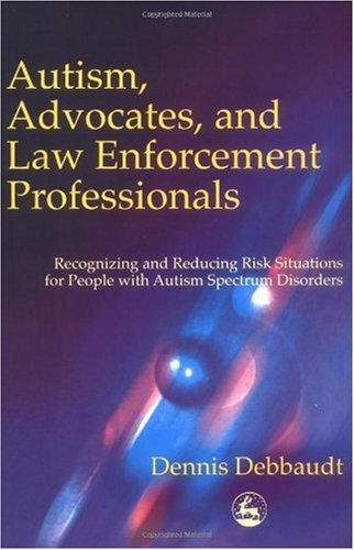 Autism, Advocates and Law Enforcement Professionals Recognizing and Reducing Risk Situations for People with Autism Spectrum Disorders  2002 9781853029806 Front Cover