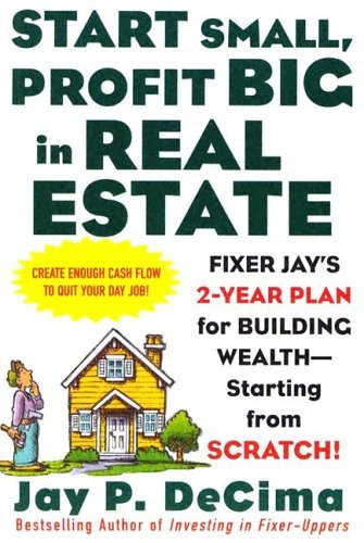 Start Small, Profit Big in Real Estate: Fixer Jay's 2-Year Plan for Building Wealth - Starting from Scratch Fixer Jay's 2-Year Plan for Building Wealth - Starting from Scratch  2005 9780071443807 Front Cover