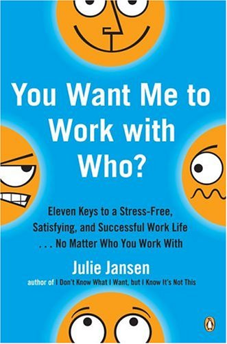 You Want Me to Work with Who? Eleven Keys to a Stress-Free, Satisfying, and Successful Work Life ... No Matter Who You Work With  2006 edition cover
