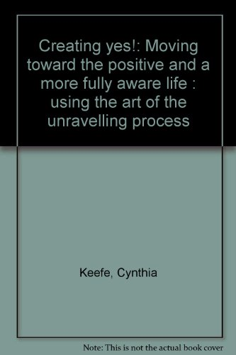 Creating Yes! : Moving Toward the Positive and a More Fully Aware Life: Using the Art of the Unravelling Process N/A 9780966423808 Front Cover