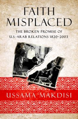 Faith Misplaced The Broken Promise of U. S. - Arab Relations, 1820-2001  2010 edition cover