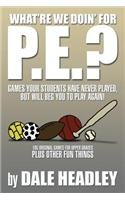 What're We Doin' for P. E. ? Games Your Students Have Never Played, but Will Beg You to Play Again! 105 Original Games for Upper Grades Plus Other Fun Things  2014 9781493163809 Front Cover