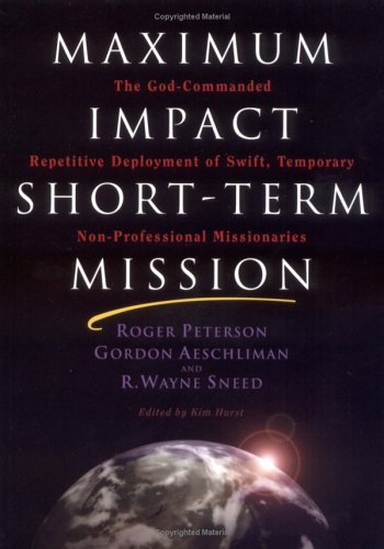 Maximum Impact Short-Term Mission : The God-Commanded Repetitive Deployment of Swift, Temporary Non-Professional Missionaries 1st 2003 edition cover