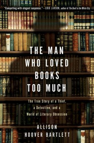 Man Who Loved Books Too Much The True Story of a Thief, a Detective, and a World of Literary Obsession  2010 edition cover