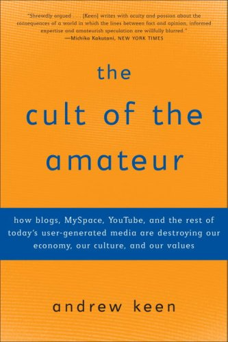 Cult of the Amateur How Blogs, MySpace, YouTube, and the Rest of Today's User-Generated Media Are Destroying Our Economy, Our Culture, and Our Values  2007 edition cover