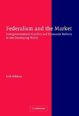 Federalism and the Market Intergovernmental Conflict and Economic Reform in the Developing World  2005 9780521843812 Front Cover
