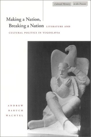 Making a Nation, Breaking a Nation Literature and Cultural Politics in Yugoslavia  1998 edition cover