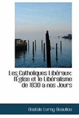 Les Catholiques Liberaux: L'eglise Et Le Liberalisme De 1830 a Nos Jours  2009 edition cover