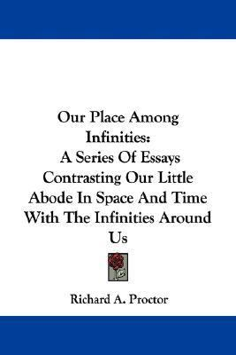 Our Place among Infinities : A Series of Essays Contrasting Our Little Abode in Space and Time with the Infinities Around Us N/A edition cover