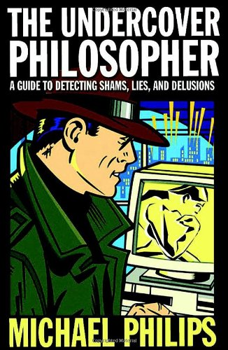 Undercover Philosopher A Guide to Detecting Shams Lies & Delusion  2008 edition cover