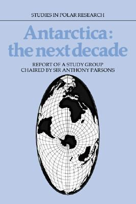 Antarctica - The Next Decade Report of a Group Study Chaired by Sir Anthony Parsons  1987 9780521331814 Front Cover