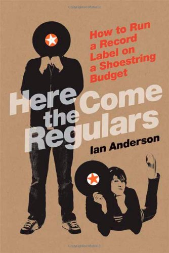 Here Come the Regulars How to Run a Record Label on a Shoestring Budget  2009 edition cover