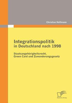 Integrationspolitik in Deutschland Nach 1998 Staatsangeh�rigkeitsrecht, Green Card und Zuwanderungsgesetz  2009 9783836683814 Front Cover