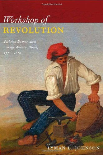 Workshop of Revolution Plebeian Buenos Aires and the Atlantic World, 17761810  2011 edition cover
