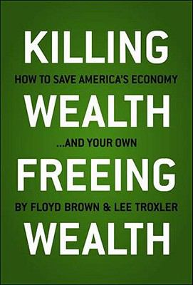 Killing Wealth, Freeing Wealth How to Save America's Economy. and Your Own 1st 2010 9781935071815 Front Cover