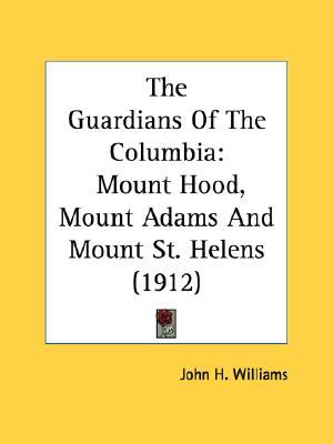 Guardians of the Columbi : Mount Hood, Mount Adams and Mount St. Helens (1912) N/A 9780548675816 Front Cover