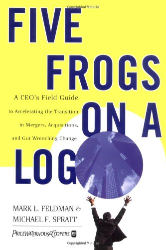 Five Frogs on a Log A CEO's Field Guide to Accelerating the Transition in Mergers, Acquisitions and Gut Wrenching Change  1999 9780887309816 Front Cover