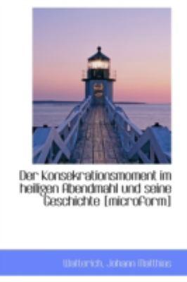 Konsekrationsmoment Im Heiligen Abendmahl und Seine Geschichte [Microform]  N/A 9781113181817 Front Cover