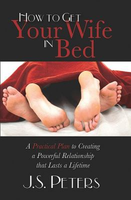 How to Get Your Wife in Bed A Practical Plan to Creating a Powerful Relationship That Lasts a Lifetime N/A 9781600376818 Front Cover