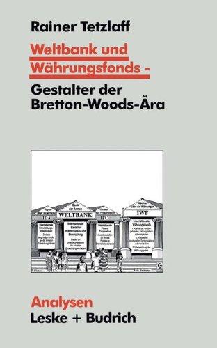 Weltbank und Währungsfonds - Gestalter der Bretton-Woods-ära: Kooperations- und Integrations-Regime in Einer Sich Dynamisch Entwickelnden Weltgesellschaft  1996 9783810014818 Front Cover