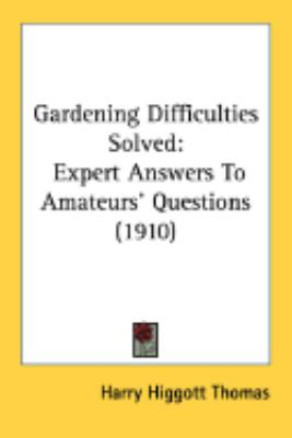 Gardening Difficulties Solved: Expert Answers to Amateurs' Questions  2008 9780548885819 Front Cover
