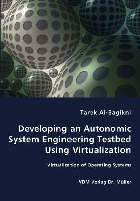 Developing an Autonomic System Engineering Testbed Using Virtualization - Virtualization of Operating Systems N/A 9783836448819 Front Cover