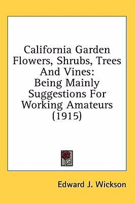 California Garden Flowers, Shrubs, Trees and Vines Being Mainly Suggestions for Working Amateurs (1915) N/A 9780548957820 Front Cover
