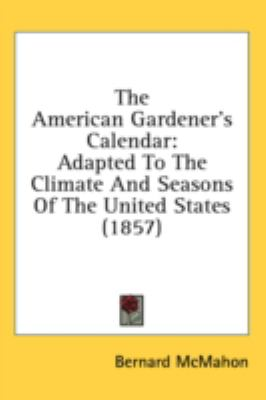 The American Gardener's Calendar: Adapted to the Climate and Seasons of the United States  2008 9780548999820 Front Cover