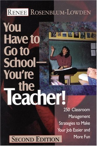 You Have to Go to School... You're the Teacher! 250 Classroom Management Strategies to Make Your Job Easier and More Fun 2nd 2000 (Revised) 9780761976820 Front Cover
