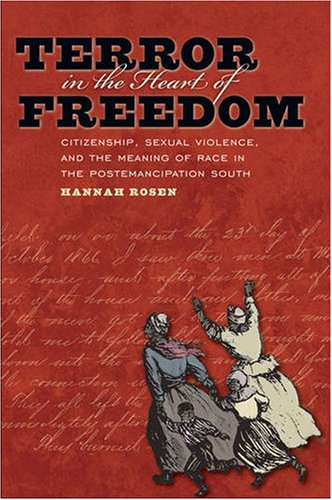 Terror in the Heart of Freedom Citizenship, Sexual Violence, and the Meaning of Race in the Postemancipation South  2009 9780807858820 Front Cover