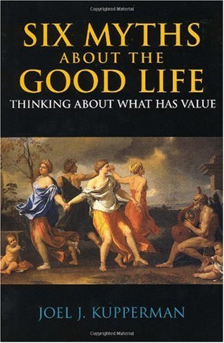 Six Myths about the Good Life Thinking about What Has Value  2006 edition cover