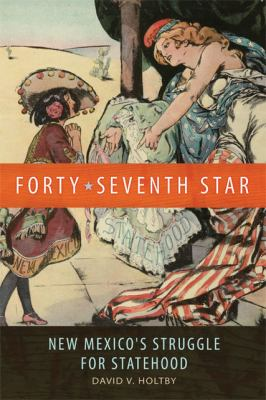 Forty-Seventh Star New Mexico's Struggle for Statehood  2012 9780806142821 Front Cover