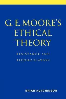 G. E. Moore's Ethical Theory Resistance and Reconciliation  2007 9780521037822 Front Cover