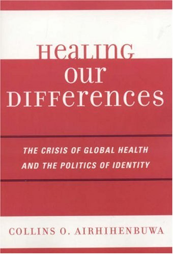 Healing Our Differences The Crisis of Global Health and the Politics of Identity  2006 9780742539822 Front Cover