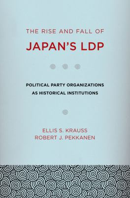 Rise and Fall of Japan's LDP Political Party Organizations as Historical Institutions  2010 9780801476822 Front Cover