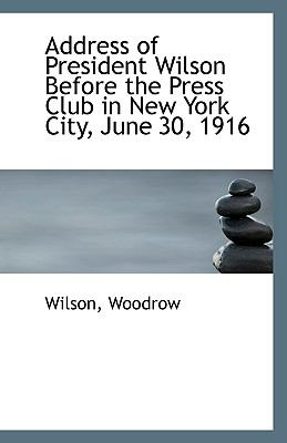 Address of President Wilson Before the Press Club in New York City, June 30 1916 N/A 9781113396822 Front Cover