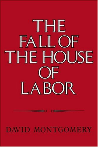 Fall of the House of Labor The Workplace, the State, and American Labor Activism, 1865-1925  1989 edition cover