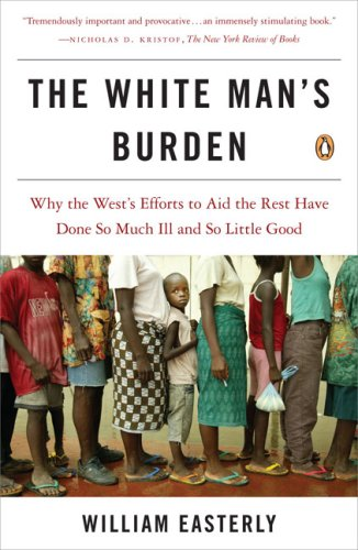 White Man's Burden Why the West's Efforts to Aid the Rest Have Done So Much Ill and So Little Good N/A edition cover
