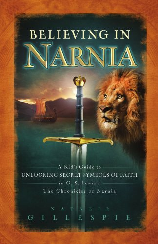 Believing in Narnia A Kid's Guide to Unlocking the Secret Symbols of Faith in C. S. Lewis' the Chronicles of Narnia  2008 9781400312825 Front Cover
