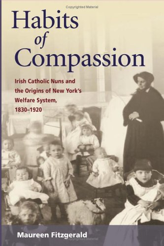Habits of Compassion Irish Catholic Nuns and the Origins of New York's Welfare System, 1830-1920  2005 edition cover
