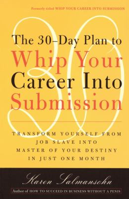 30-Day Plan to Whip Your Career into Submission Transform Yourself from Job Slave to Master of Your Destiny in Just One Month  1999 (Reprint) 9780767901826 Front Cover