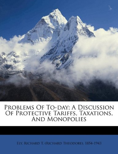 Problems of to-Day; a Discussion of Protective Tariffs, Taxations, and Monopolies N/A 9781172120826 Front Cover