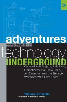 Adventures from the Technology Underground Catapults, Pulsejets, Rail Guns, Flamethrowers, Tesla Coils, Air Cannons and the Garage Warriors Who Love Them  2006 9781400050826 Front Cover