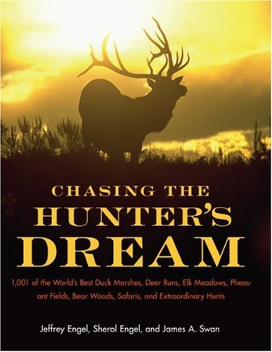 Chasing the Hunter's Dream 1,001 of the World's Best Duck Marshes, Deer Runs, Elk Meadows, Pheasant Fields, Bear Woods, Safaris, and Extraordinary Hunts  2007 9780061343827 Front Cover