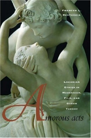 Amorous Acts Lacanian Ethics in Modernism, Film, and Queer Theory  2006 9780804751827 Front Cover