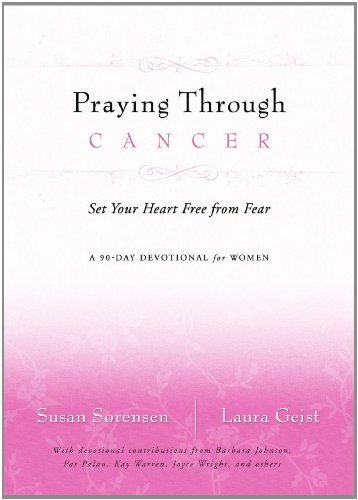 Praying Through Cancer Set Your Heart Free from Fear - A 90-Day Devotional for Women  2007 9780849918827 Front Cover
