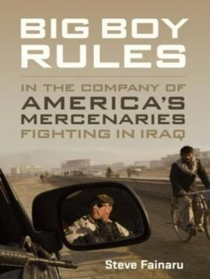 Big Boy Rules: In the Company of America's Mercenaries Fighting in Iraq  2008 9781400107827 Front Cover