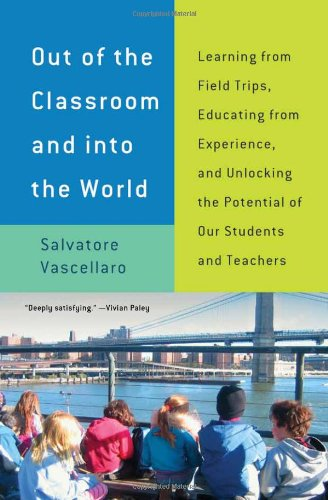 Out of the Classroom and into the World Learning from Field Trips, Educating from Experience, and Unlocking the Potential of Our Students and Teachers  2011 edition cover