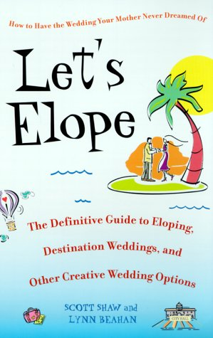 Let's Elope The Definitive Guide to Eloping, Destination Weddings, and Other Creative Wedding Options  2001 9780553380828 Front Cover