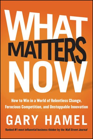 What Matters Now How to Win in a World of Relentless Change, Ferocious Competition, and Unstoppable Innovation  2012 edition cover